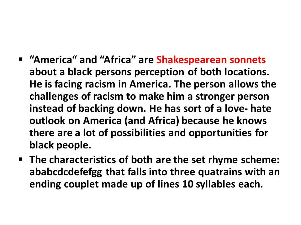 America and Africa are Shakespearean sonnets about a black persons perception of both locations. He is facing racism in America. The person allows the challenges of racism to make him a stronger person instead of backing down. He has sort of a love- hate outlook on America (and Africa) because he knows there are a lot of possibilities and opportunities for black people.