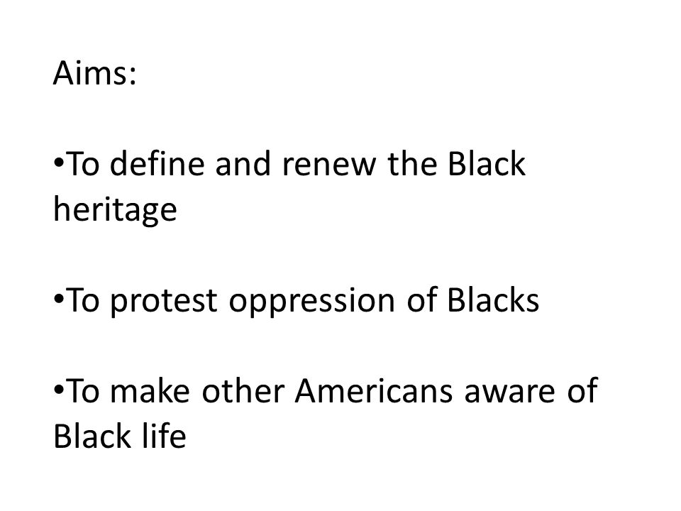 Aims: To define and renew the Black heritage. To protest oppression of Blacks.
