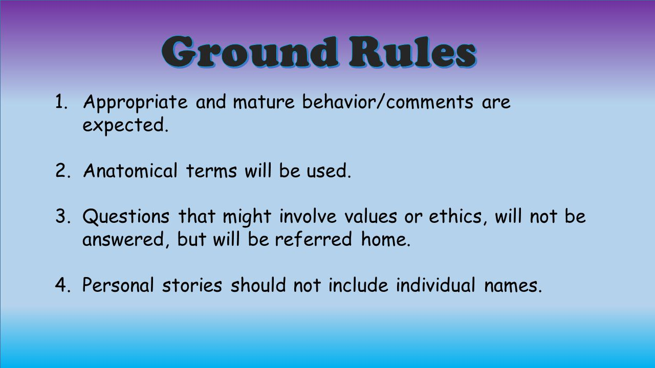 Ground Rules Appropriate and mature behavior/comments are expected.