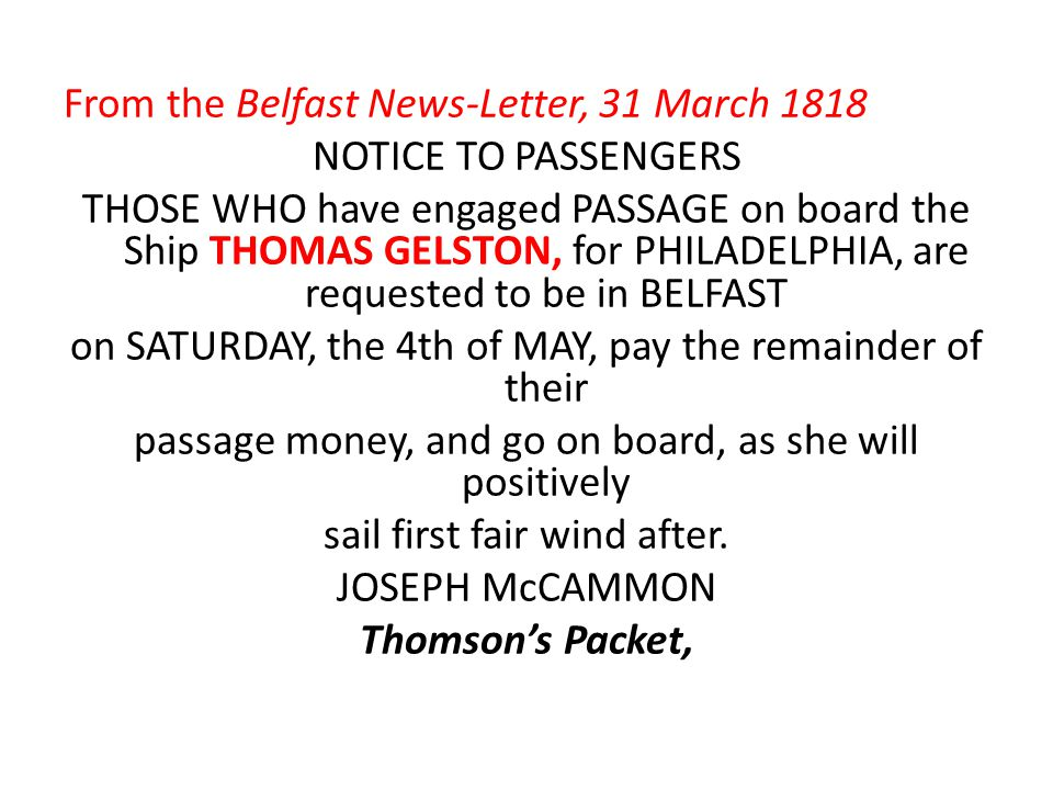From the Belfast News-Letter, 31 March 1818 NOTICE TO PASSENGERS THOSE WHO have engaged PASSAGE on board the Ship THOMAS GELSTON, for PHILADELPHIA, are requested to be in BELFAST on SATURDAY, the 4th of MAY, pay the remainder of their passage money, and go on board, as she will positively sail first fair wind after.