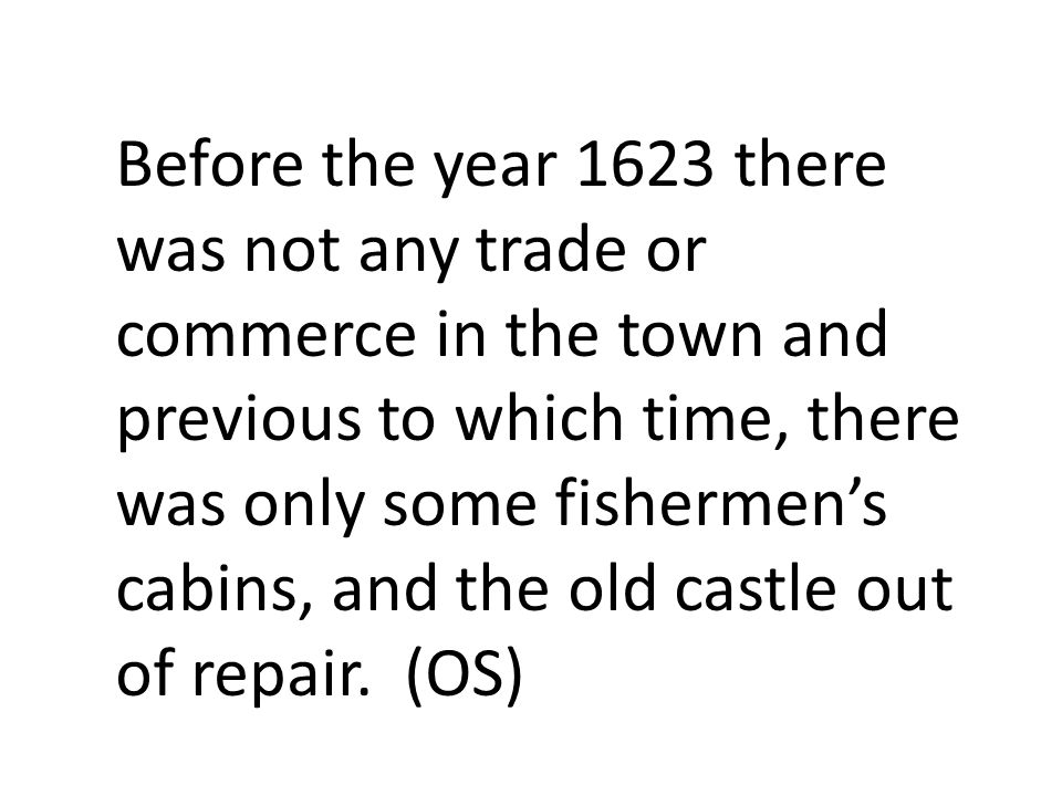 Before the year 1623 there was not any trade or commerce in the town and previous to which time, there was only some fishermen's cabins, and the old castle out of repair.