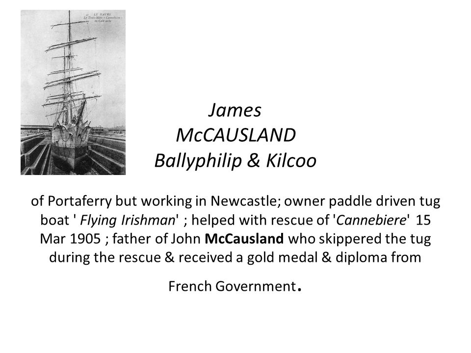 James McCAUSLAND Ballyphilip & Kilcoo of Portaferry but working in Newcastle; owner paddle driven tug boat Flying Irishman ; helped with rescue of Cannebiere 15 Mar 1905 ; father of John McCausland who skippered the tug during the rescue & received a gold medal & diploma from French Government.