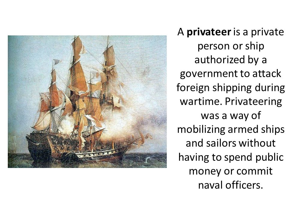 A privateer is a private person or ship authorized by a government to attack foreign shipping during wartime.