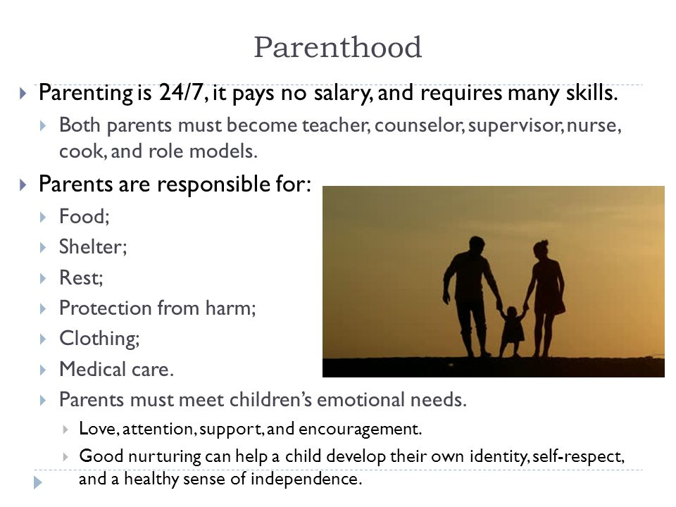 Parenthood Parenting is 24/7, it pays no salary, and requires many skills.