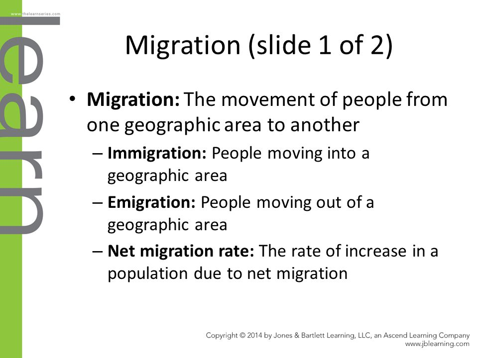Migration (slide 1 of 2) Migration: The movement of people from one geographic area to another. Immigration: People moving into a geographic area.