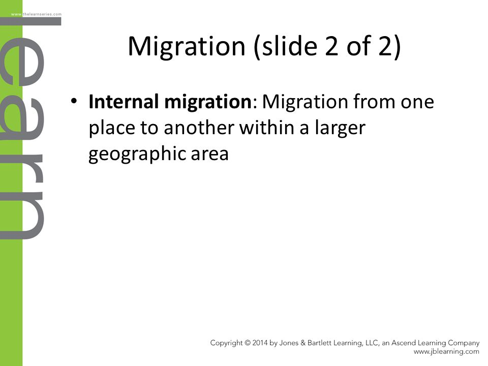 Migration (slide 2 of 2) Internal migration: Migration from one place to another within a larger geographic area.