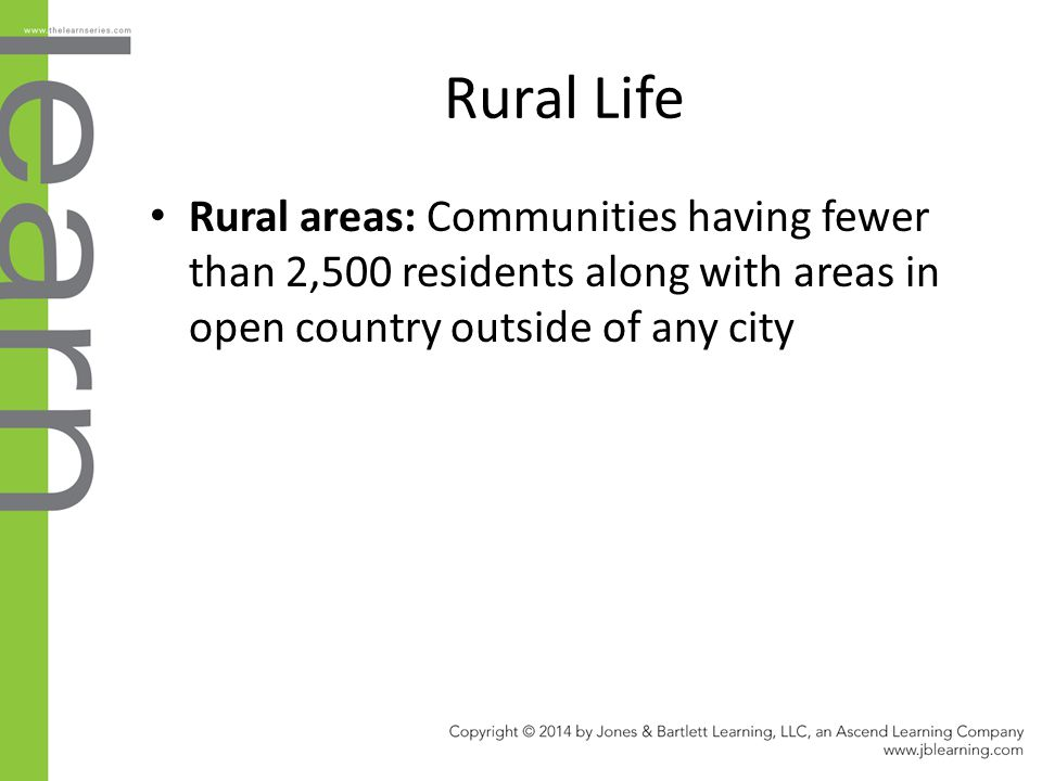 Rural Life Rural areas: Communities having fewer than 2,500 residents along with areas in open country outside of any city.