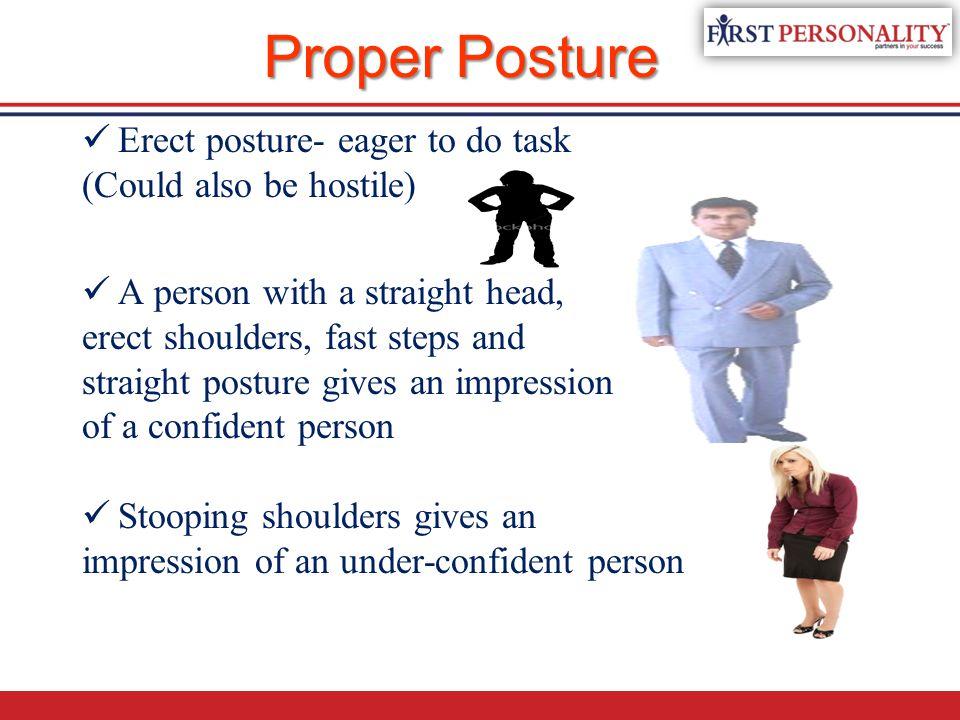 Proper Posture Erect posture- eager to do task (Could also be hostile)