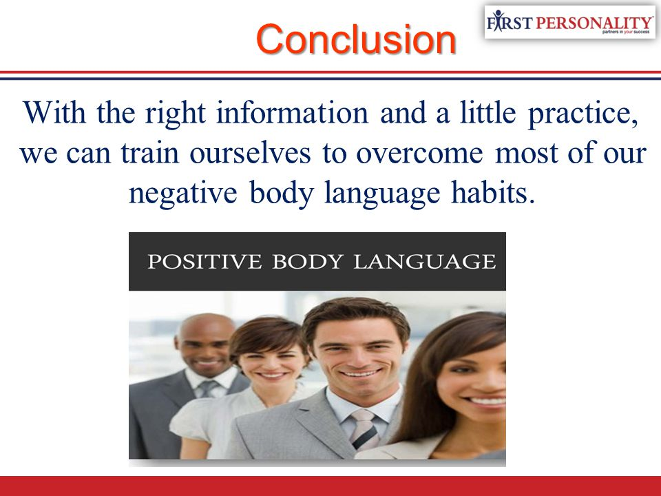 Conclusion With the right information and a little practice, we can train ourselves to overcome most of our negative body language habits.