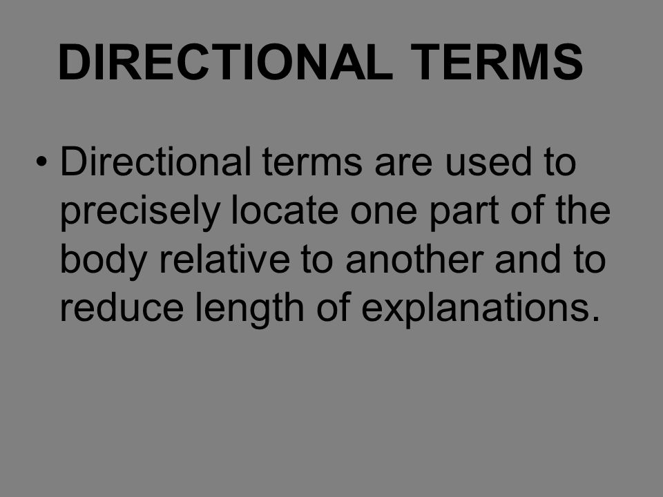 DIRECTIONAL TERMS Directional terms are used to precisely locate one part of the body relative to another and to reduce length of explanations.