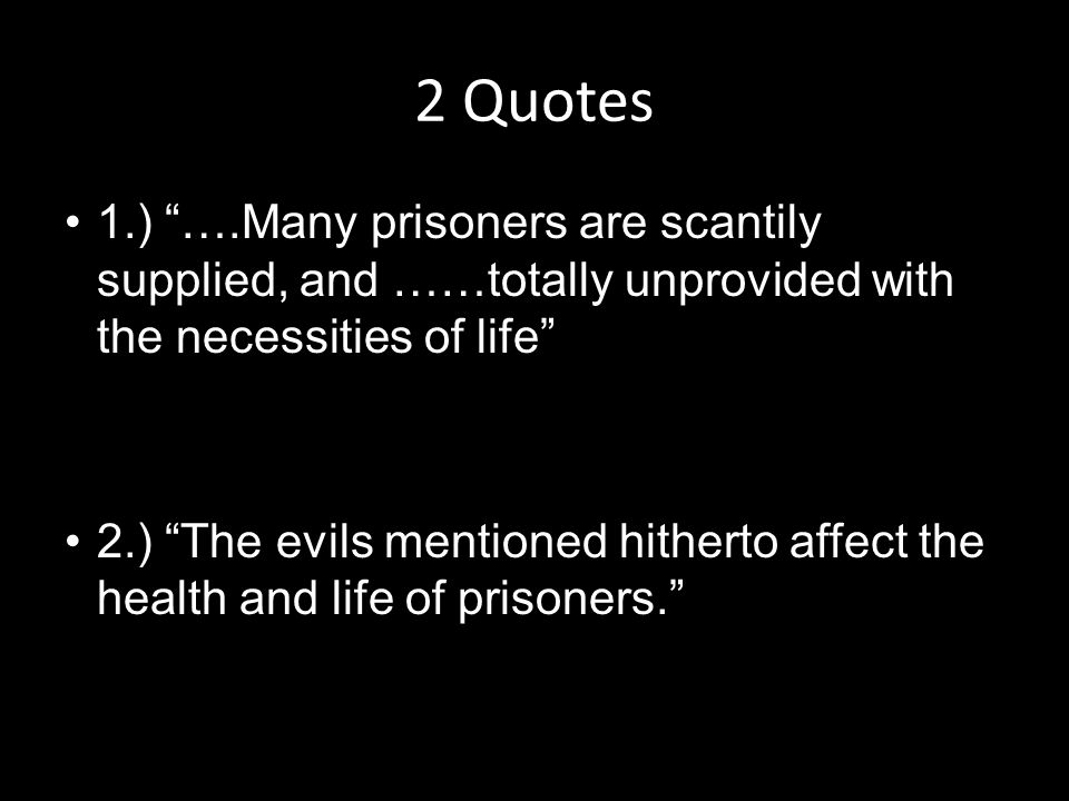 2 Quotes 1.) ….Many prisoners are scantily supplied, and ……totally unprovided with the necessities of life