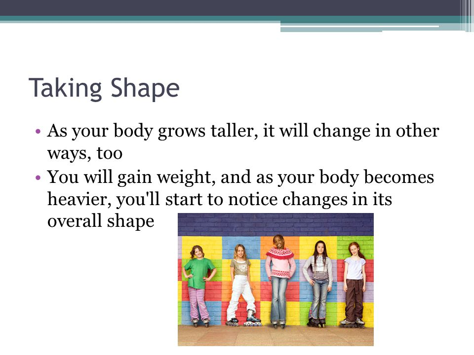 Taking Shape As your body grows taller, it will change in other ways, too.