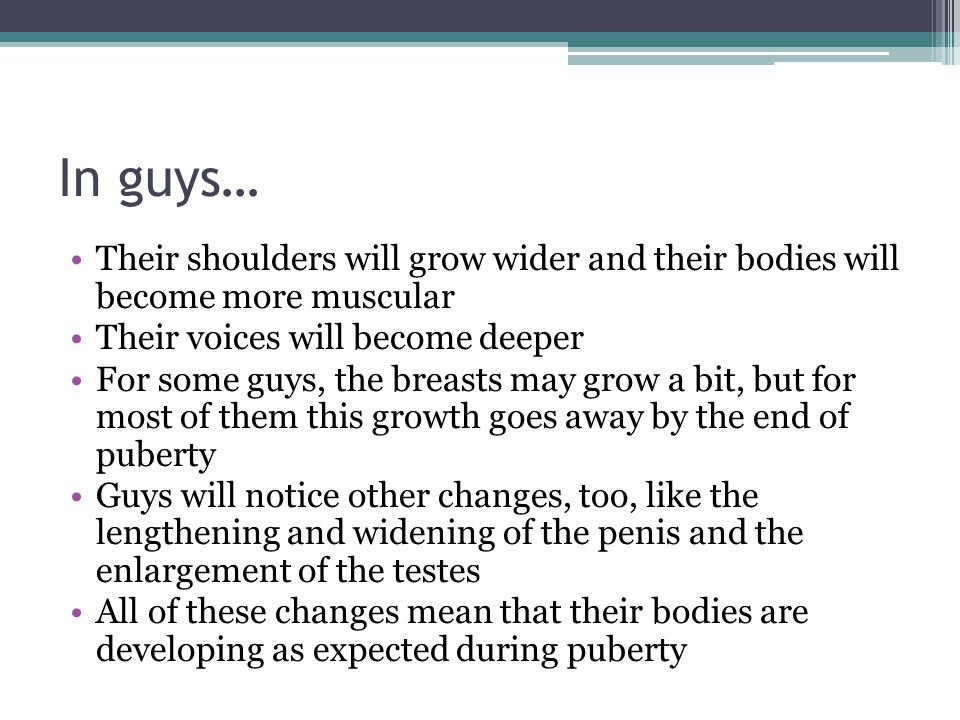 In guys… Their shoulders will grow wider and their bodies will become more muscular. Their voices will become deeper.