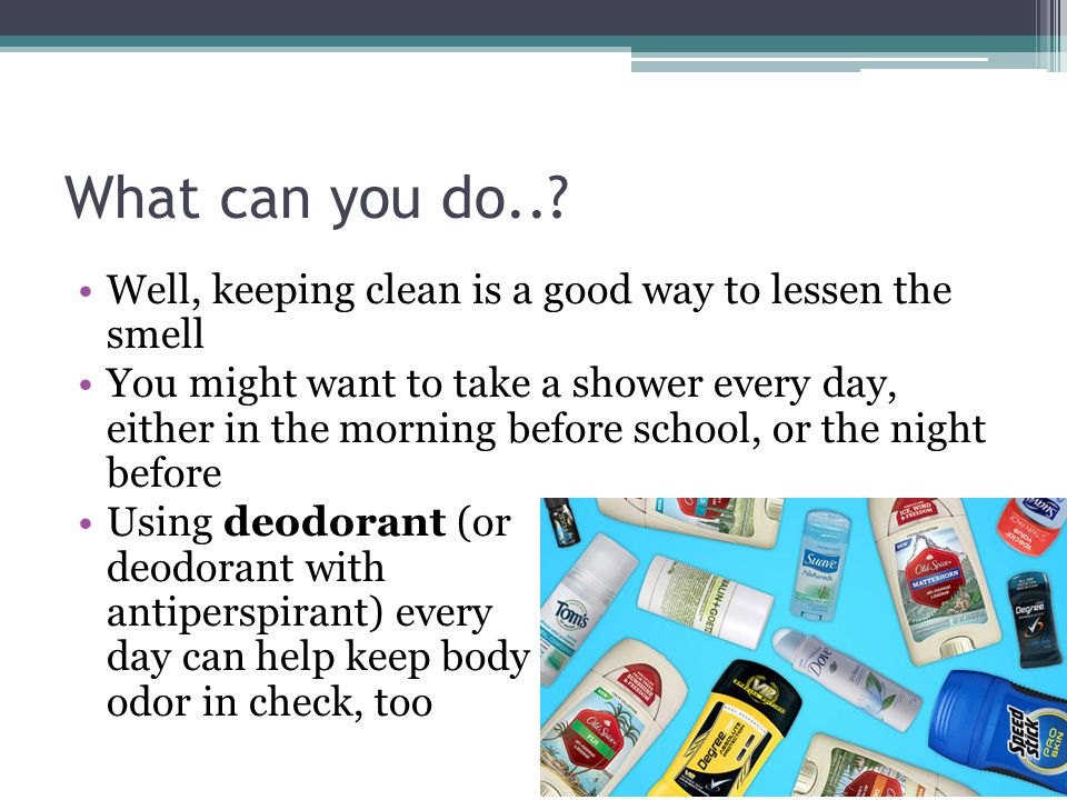 What can you do.. Well, keeping clean is a good way to lessen the smell.