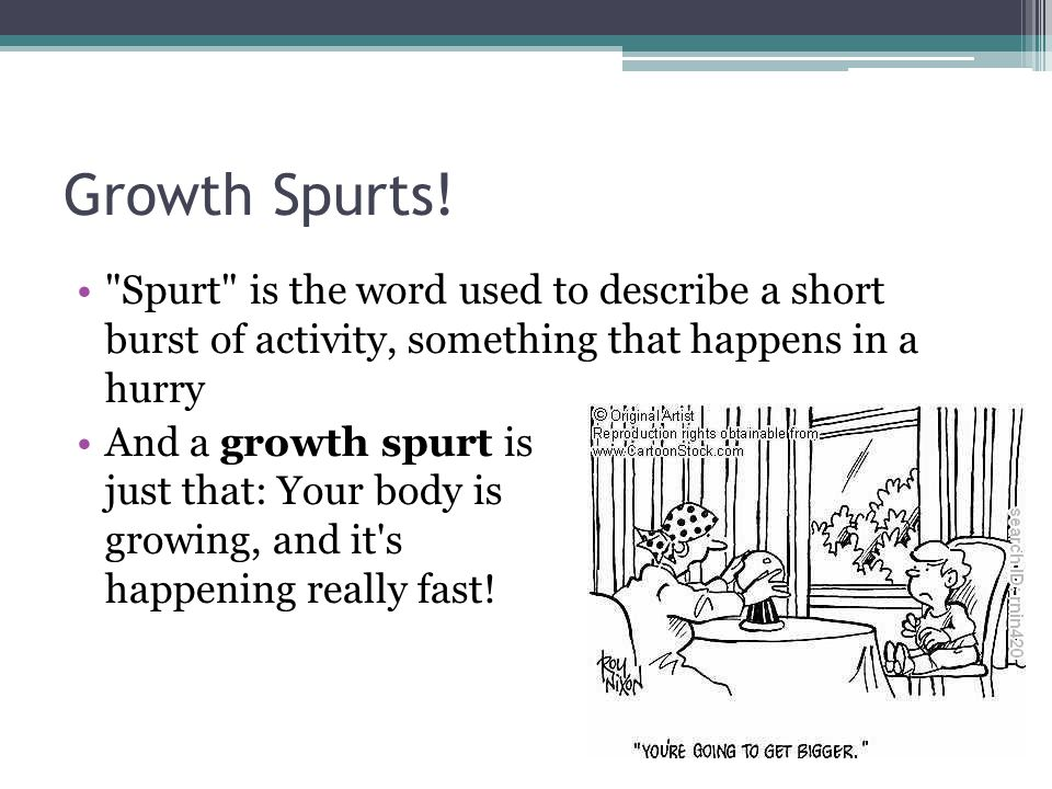 Growth Spurts! Spurt is the word used to describe a short burst of activity, something that happens in a hurry.