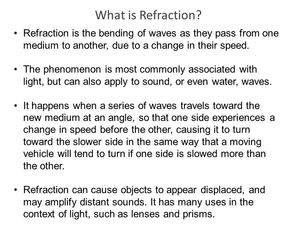 What is Refraction Refraction is the bending of waves as they pass from one medium to another, due to a change in their speed.