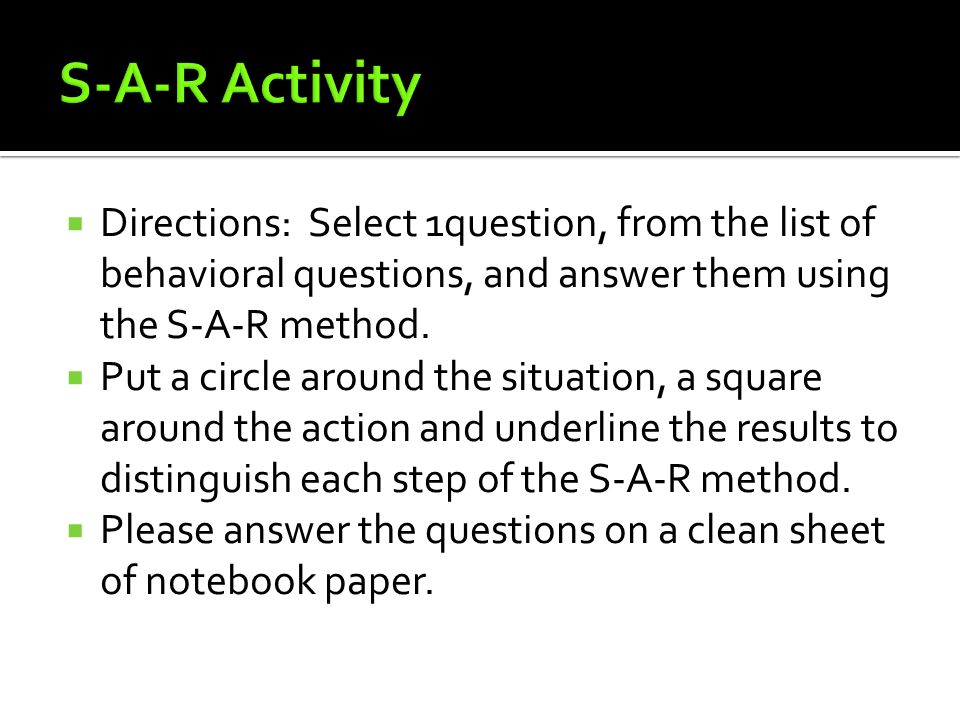 S-A-R Activity Directions: Select 1question, from the list of behavioral questions, and answer them using the S-A-R method.