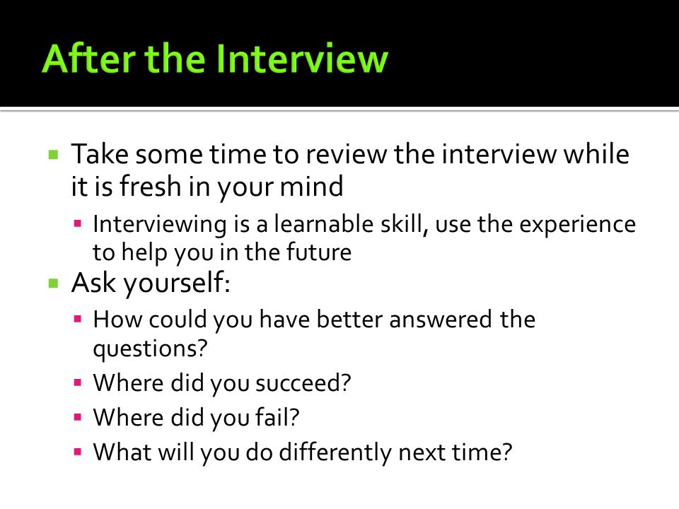 After the Interview Take some time to review the interview while it is fresh in your mind.