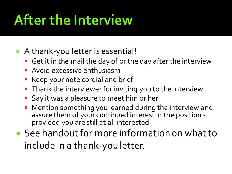 After the Interview A thank-you letter is essential! Get it in the mail the day of or the day after the interview.