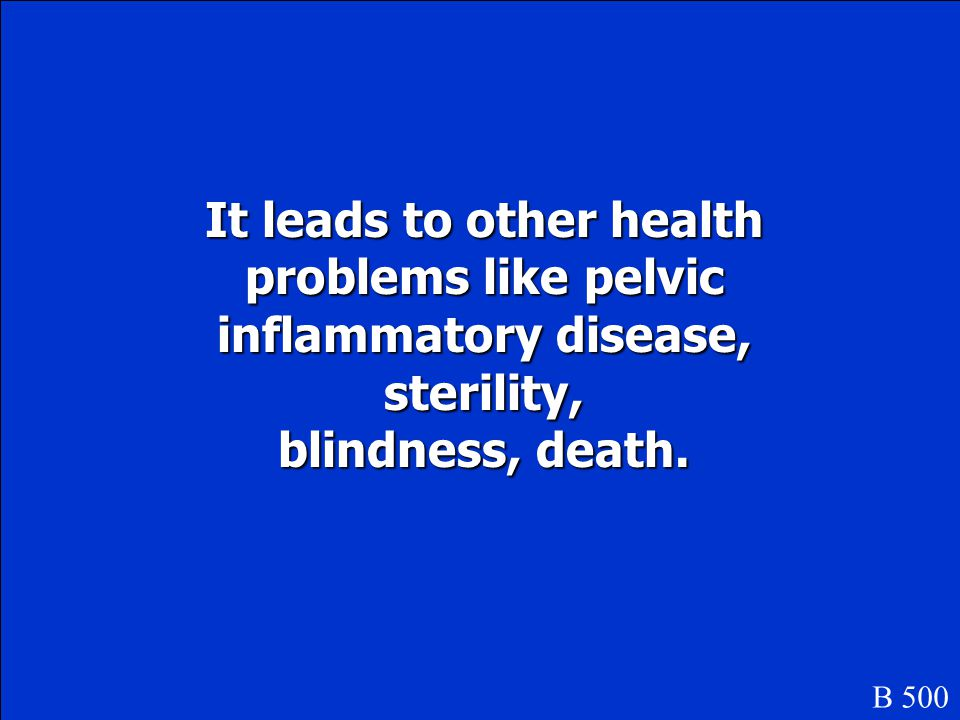 It leads to other health problems like pelvic inflammatory disease, sterility,