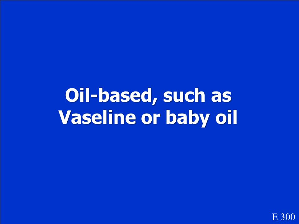 Oil-based, such as Vaseline or baby oil