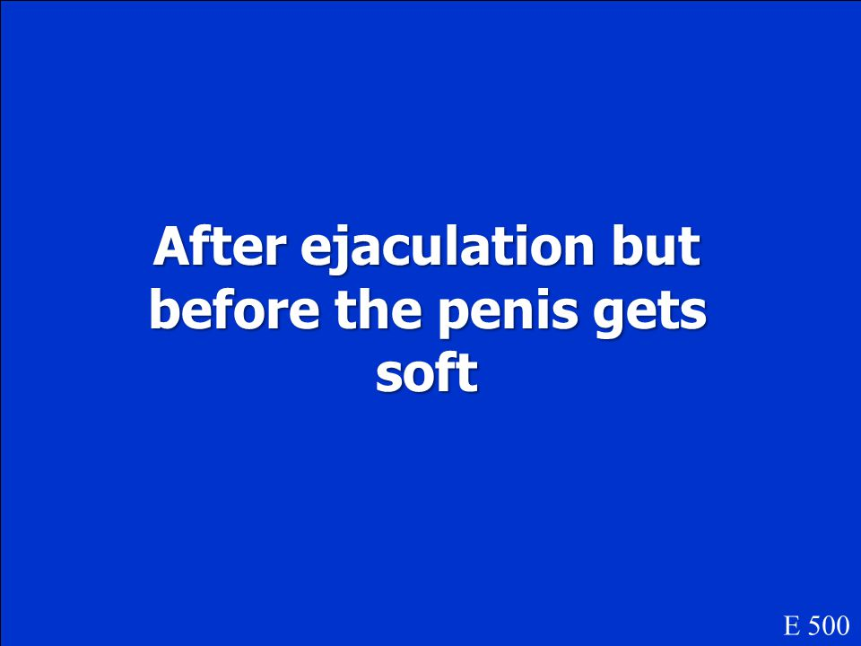 After ejaculation but before the penis gets soft