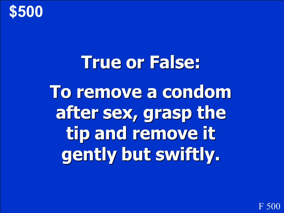 $500 True or False: To remove a condom after sex, grasp the tip and remove it gently but swiftly.