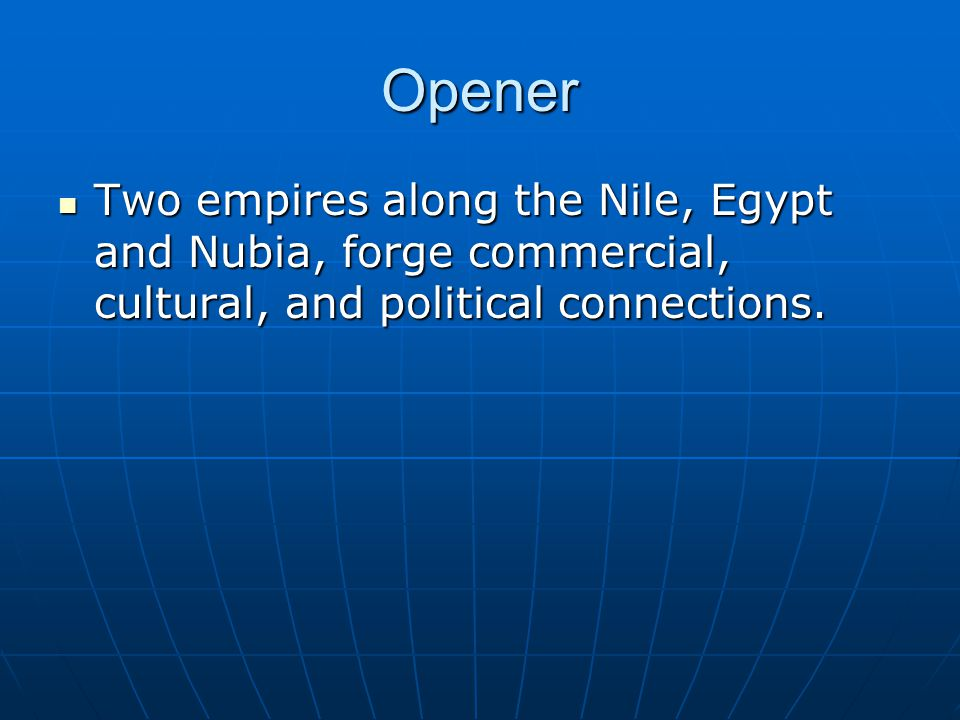 Opener Two empires along the Nile, Egypt and Nubia, forge commercial, cultural, and political connections.