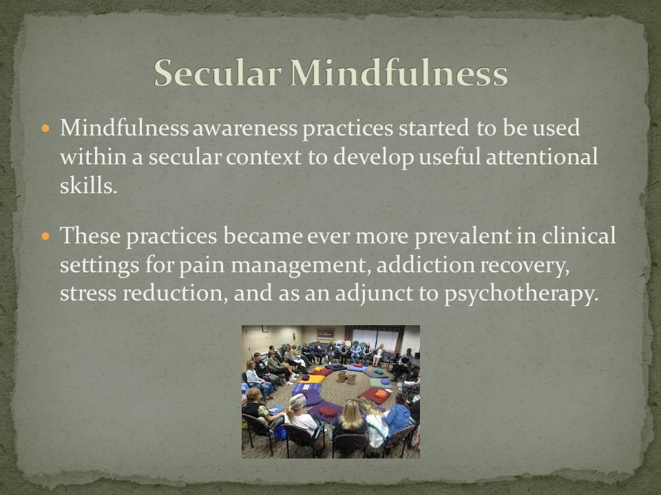 Secular Mindfulness Mindfulness awareness practices started to be used within a secular context to develop useful attentional skills.