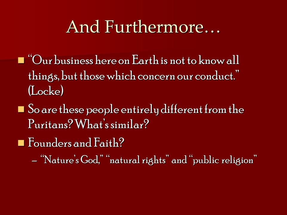 And Furthermore… Our business here on Earth is not to know all things, but those which concern our conduct. (Locke)