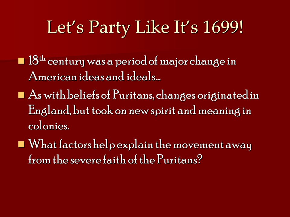 Let's Party Like It's 1699! 18th century was a period of major change in American ideas and ideals…