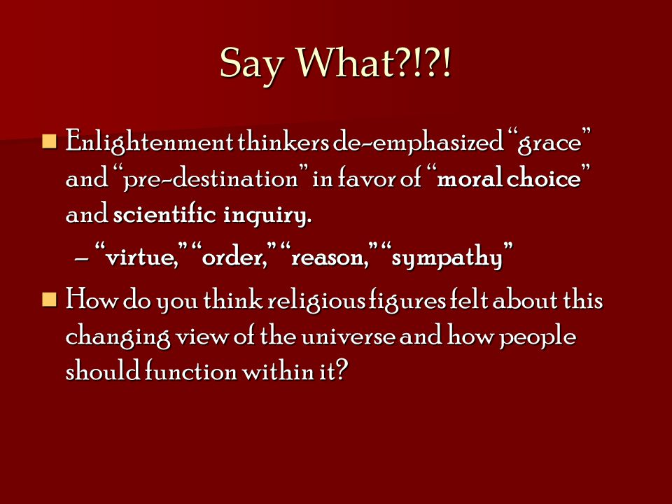 Say What ! ! Enlightenment thinkers de-emphasized grace and pre-destination in favor of moral choice and scientific inquiry.