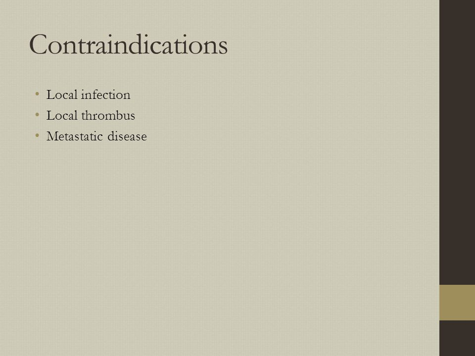 Contraindications Local infection Local thrombus Metastatic disease