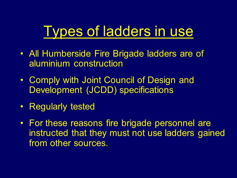 Types of ladders in use All Humberside Fire Brigade ladders are of aluminium construction.