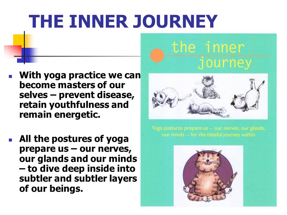 THE INNER JOURNEY With yoga practice we can become masters of our selves – prevent disease, retain youthfulness and remain energetic.
