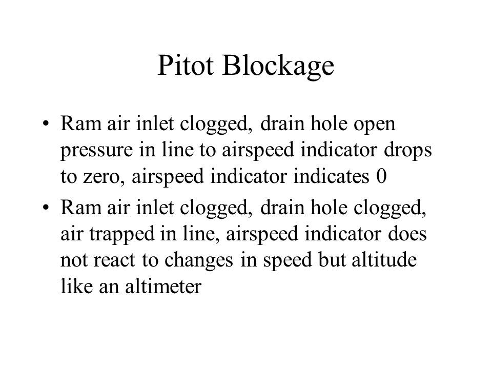 Pitot Blockage Ram air inlet clogged, drain hole open pressure in line to airspeed indicator drops to zero, airspeed indicator indicates 0.