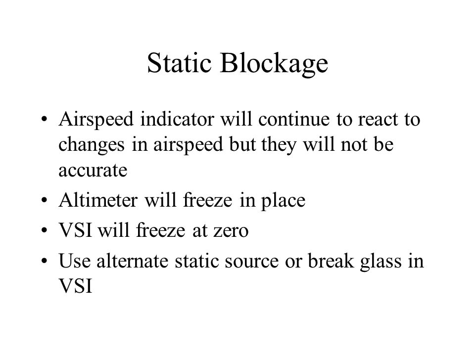 Static Blockage Airspeed indicator will continue to react to changes in airspeed but they will not be accurate.