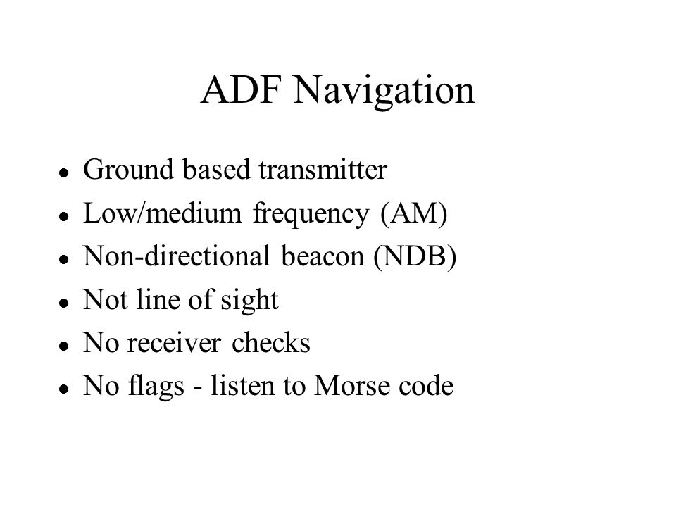 ADF Navigation Ground based transmitter Low/medium frequency (AM)