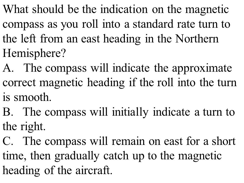 What should be the indication on the magnetic compass as you roll into a standard rate turn to the left from an east heading in the Northern Hemisphere