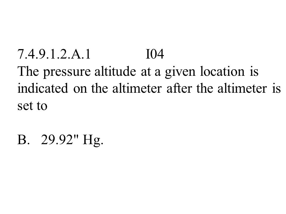 7.4.9.1.2.A.1 I04 The pressure altitude at a given location is indicated on the altimeter after the altimeter is set to.