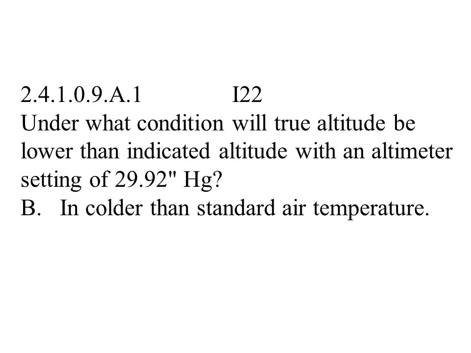 2.4.1.0.9.A.1 I22 Under what condition will true altitude be lower than indicated altitude with an altimeter setting of 29.92 Hg