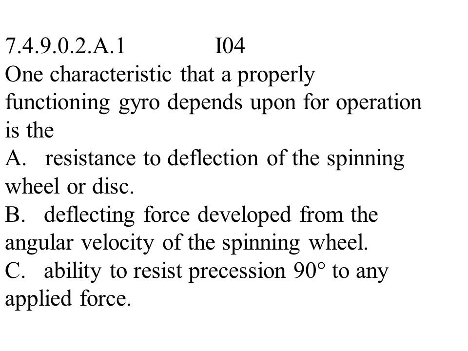 7.4.9.0.2.A.1 I04 One characteristic that a properly functioning gyro depends upon for operation is the.