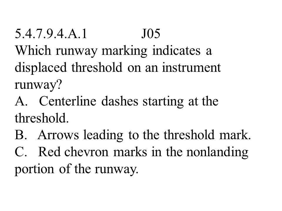 5.4.7.9.4.A.1 J05 Which runway marking indicates a displaced threshold on an instrument runway