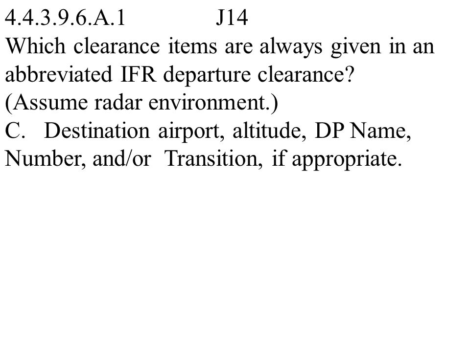 4.4.3.9.6.A.1 J14 Which clearance items are always given in an abbreviated IFR departure clearance (Assume radar environment.)