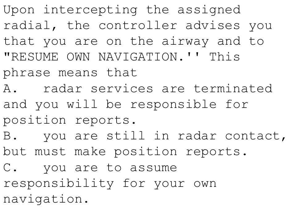 Upon intercepting the assigned radial, the controller advises you that you are on the airway and to RESUME OWN NAVIGATION. This phrase means that