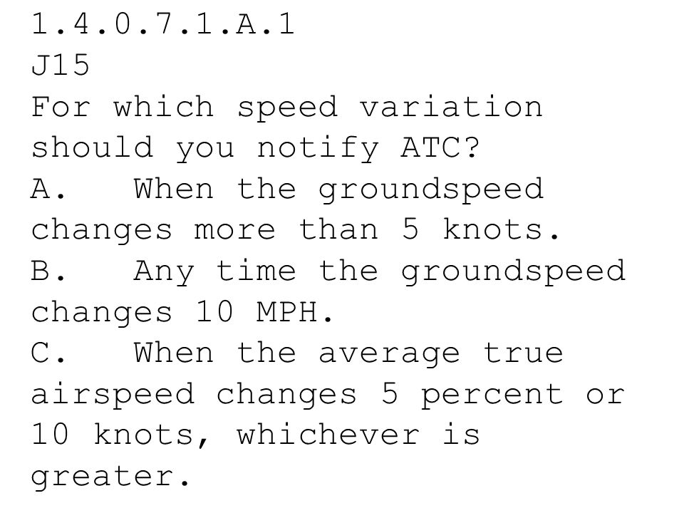 1.4.0.7.1.A.1 J15 For which speed variation should you notify ATC A. When the groundspeed changes more than 5 knots.