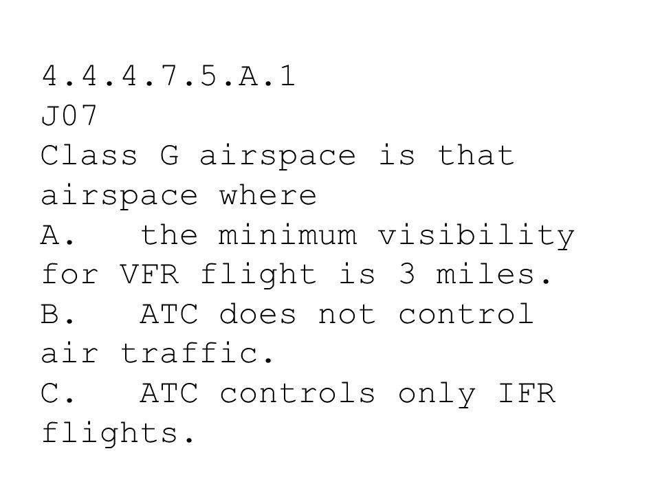 4.4.4.7.5.A.1 J07 Class G airspace is that airspace where. A. the minimum visibility for VFR flight is 3 miles.