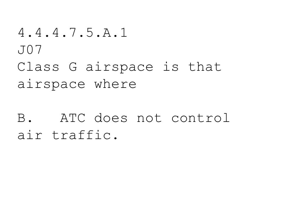 4.4.4.7.5.A.1 J07 Class G airspace is that airspace where.
