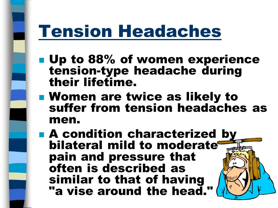 Tension Headaches Up to 88% of women experience tension-type headache during their lifetime.