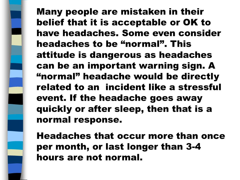 Many people are mistaken in their belief that it is acceptable or OK to have headaches. Some even consider headaches to be normal . This attitude is dangerous as headaches can be an important warning sign. A normal headache would be directly related to an incident like a stressful event. If the headache goes away quickly or after sleep, then that is a normal response.